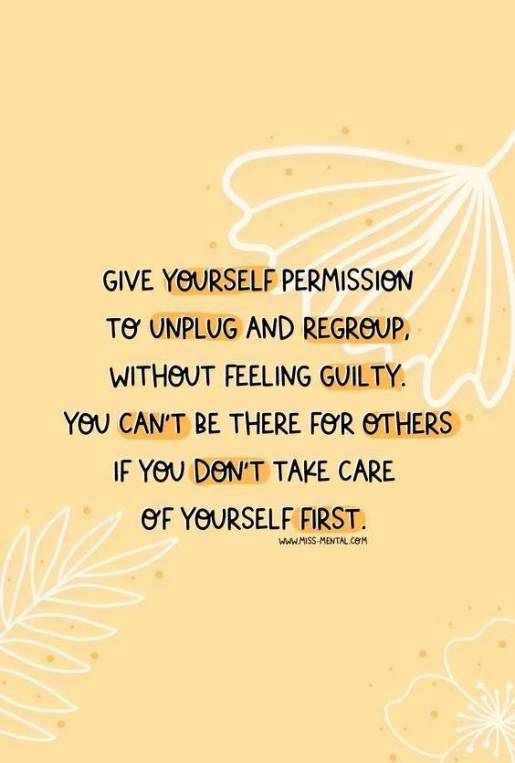 Give yourself permission to unplug and regroup without feeling guilty. Take care of yourself.